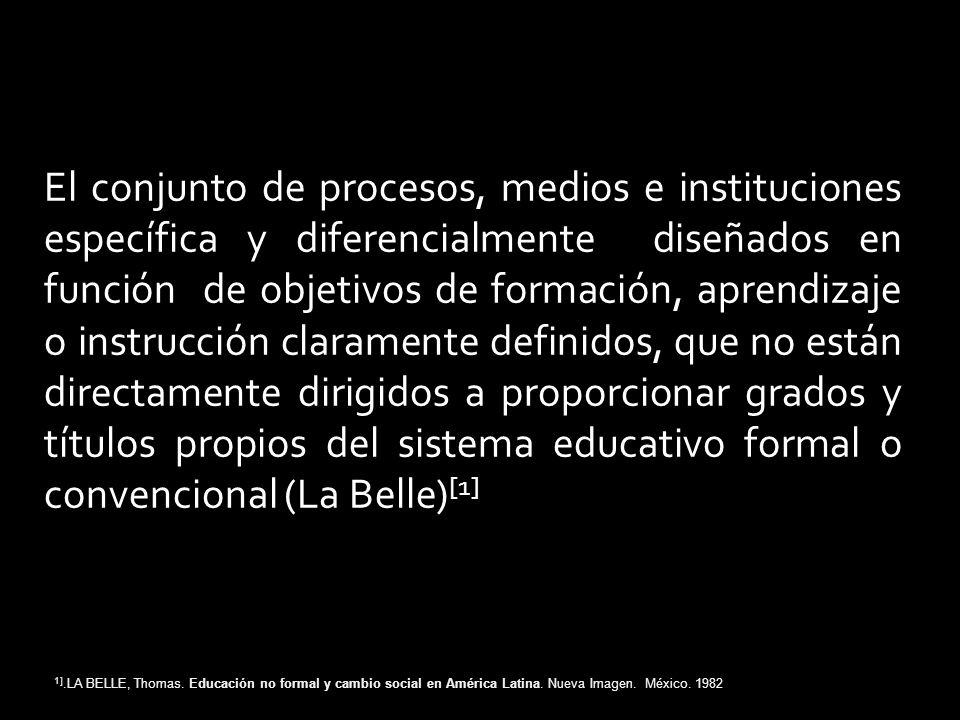 El conjunto de procesos, medios e instituciones específica y diferencialmente diseñados en función de objetivos de formación, aprendizaje o instrucción claramente definidos, que no están directamente dirigidos a proporcionar grados y títulos propios del sistema educativo formal o convencional (La Belle)[1]